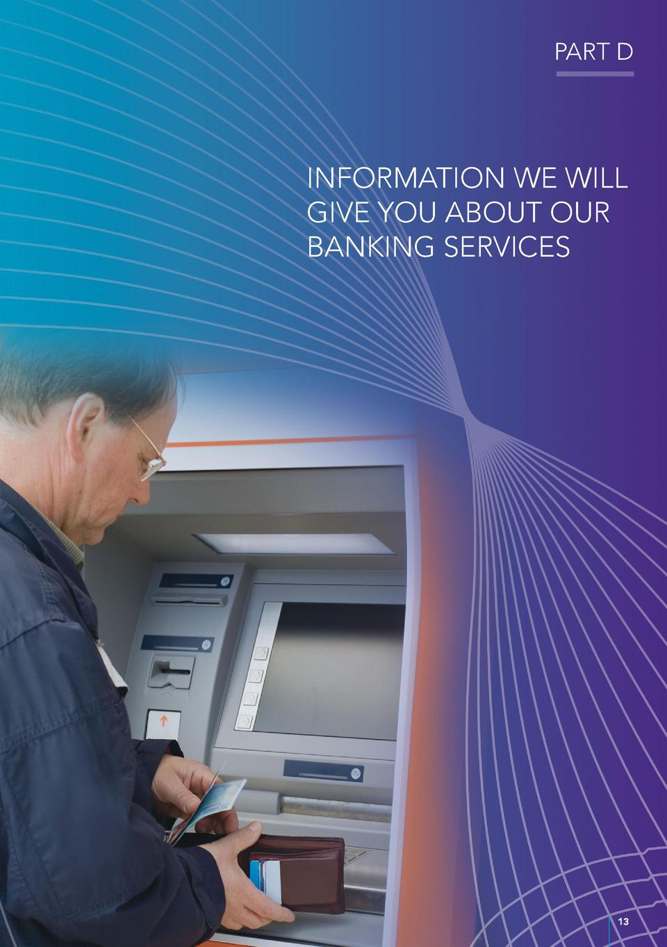 PART D  INFORMATION WE WILL GIVE YOU ABOUT OUR BANKING SERVICES  13