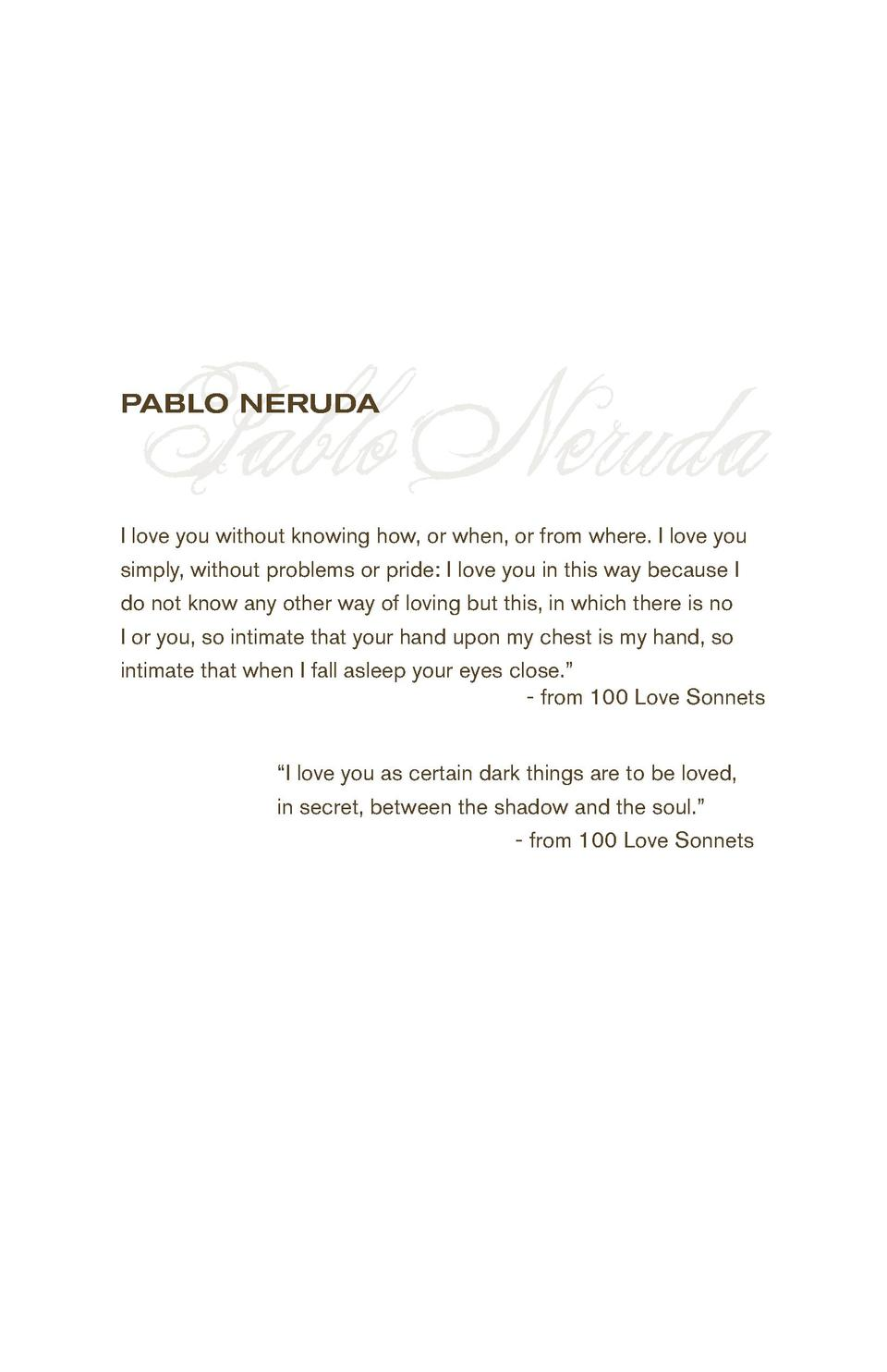 Pablo Neruda  PABLO NERUDA  I love you without knowing how, or when, or from where. I love you simply, without problems or...