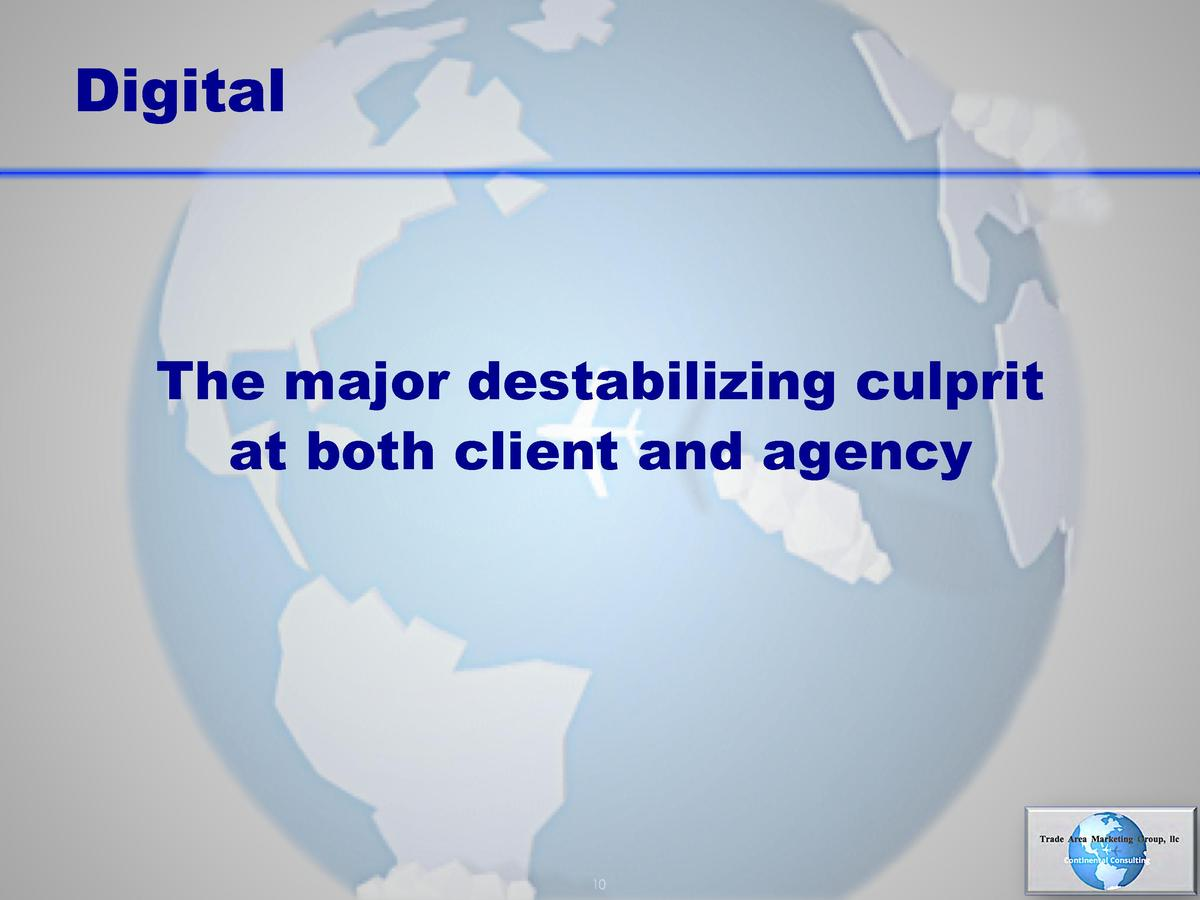 Digital  The major destabilizing culprit at both client and agency      10