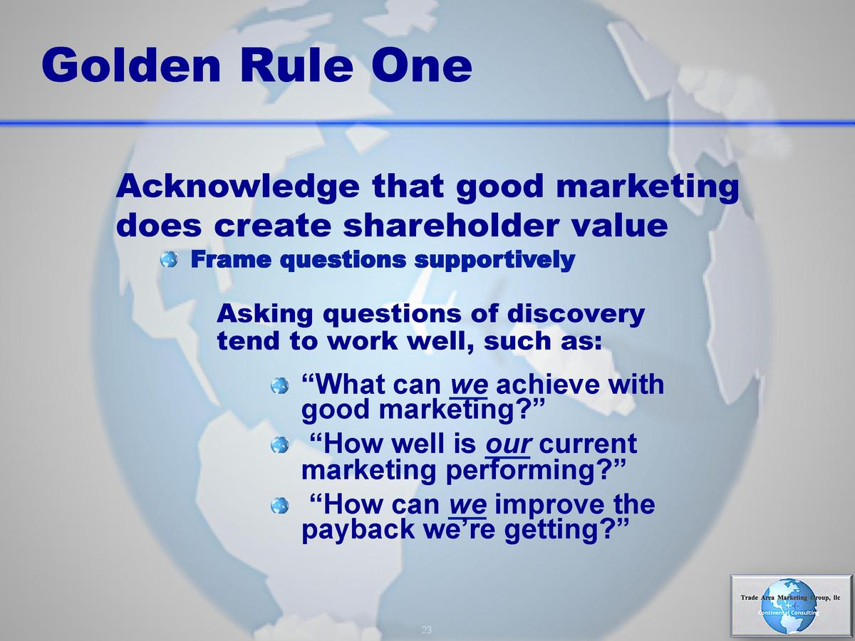 Golden Rule One Acknowledge that good marketing does create shareholder value       Frame questions supportively  Asking q...