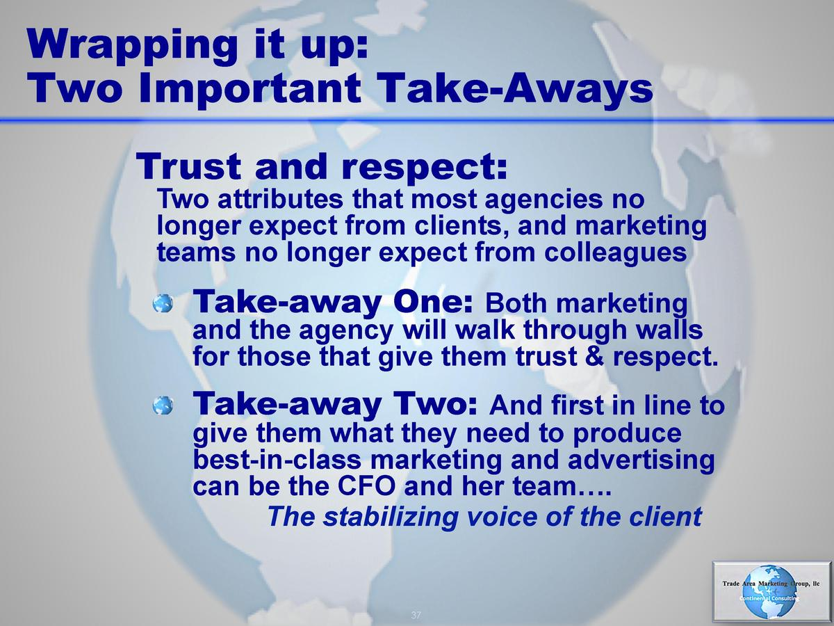 Wrapping it up  Two Important Take-Aways Trust and respect   Two attributes that most agencies no longer expect from clien...