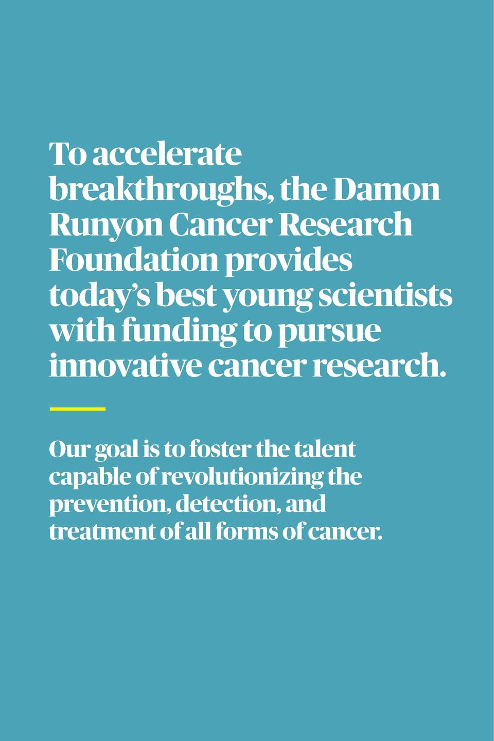 2017 ANNUAL REPO RT  To accelerate breakthroughs, the Damon Runyon Cancer Research Foundation provides today   s best youn...