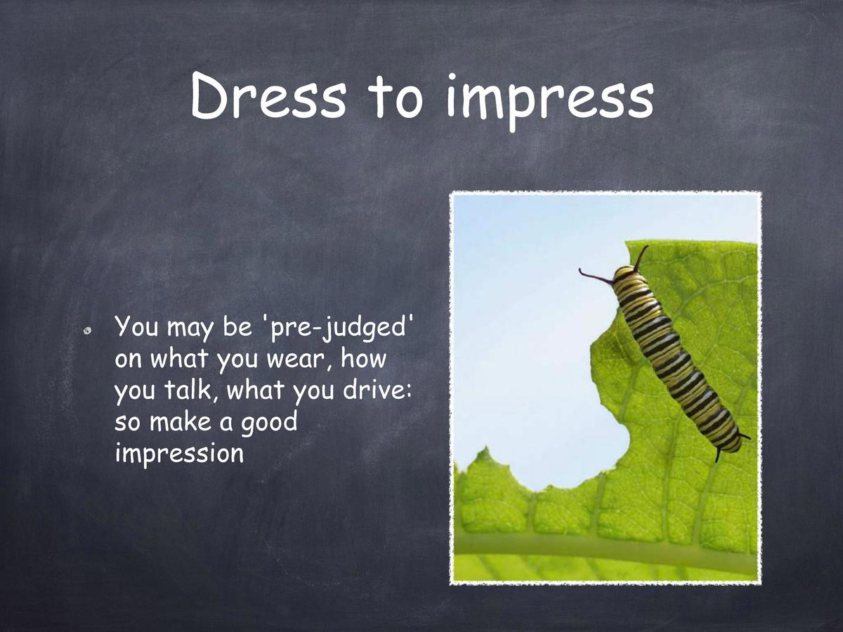 Dress to impress  You may be  pre-judged  on what you wear, how you talk, what you drive  so make a good impression