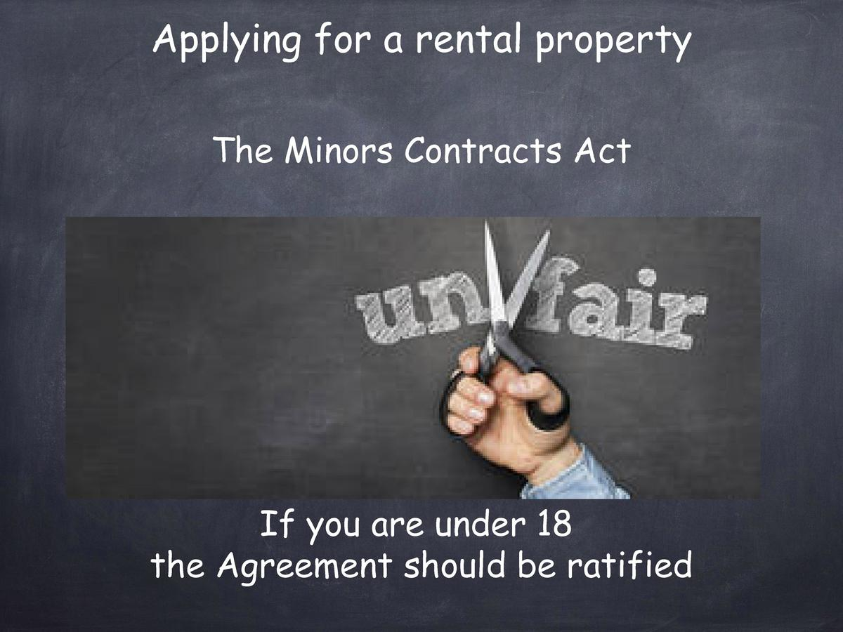 Applying for a rental property The Minors Contracts Act  If you are under 18 the Agreement should be ratified