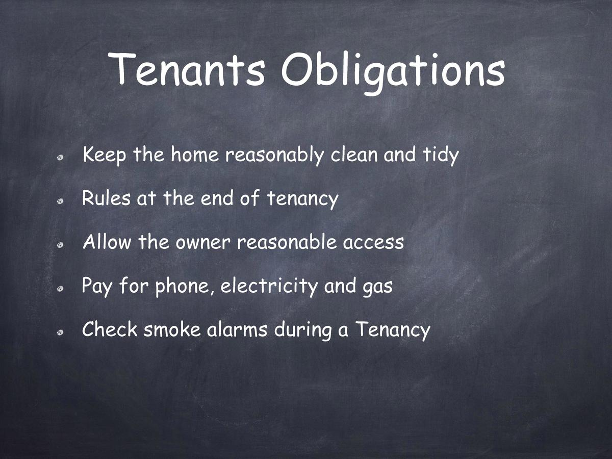 Tenants Obligations Keep the home reasonably clean and tidy Rules at the end of tenancy Allow the owner reasonable access ...
