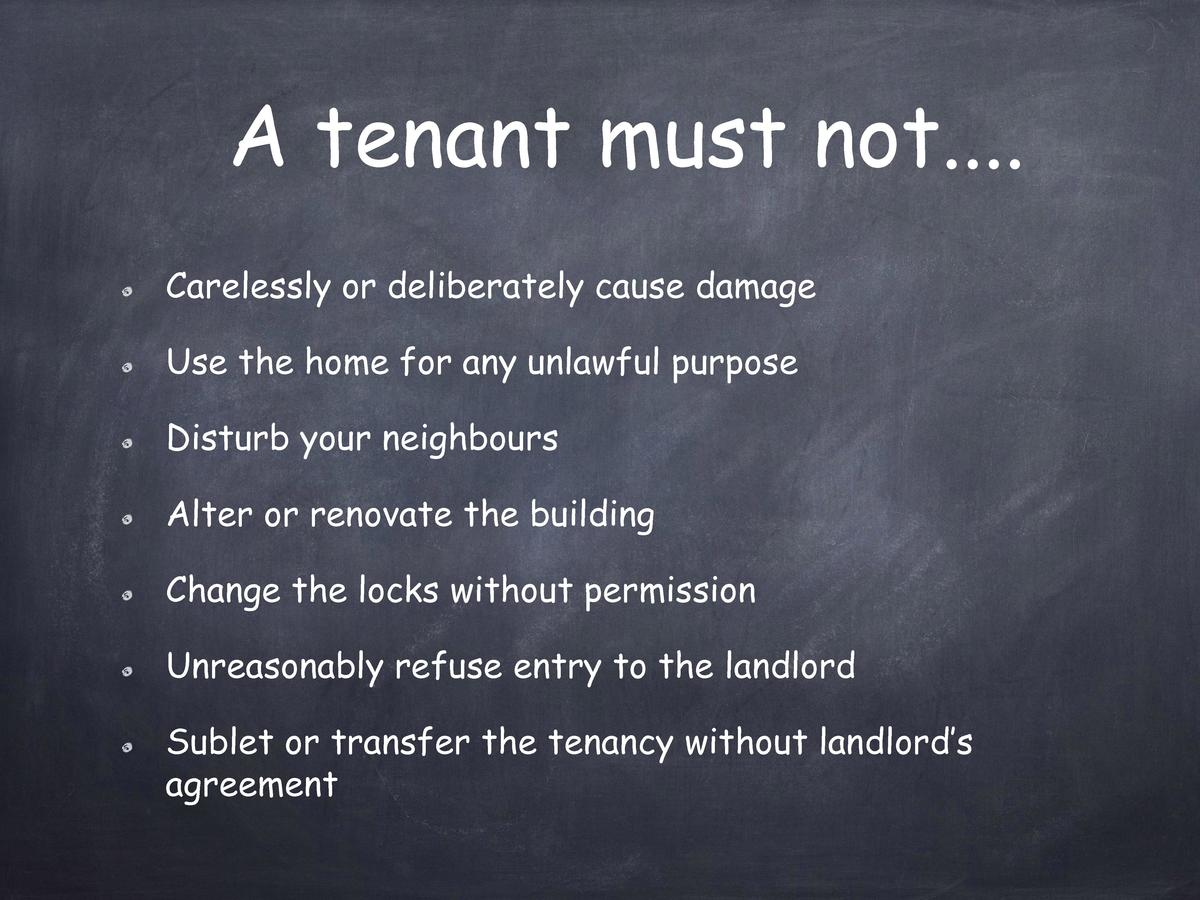 A tenant must not.... Carelessly or deliberately cause damage Use the home for any unlawful purpose Disturb your neighbour...