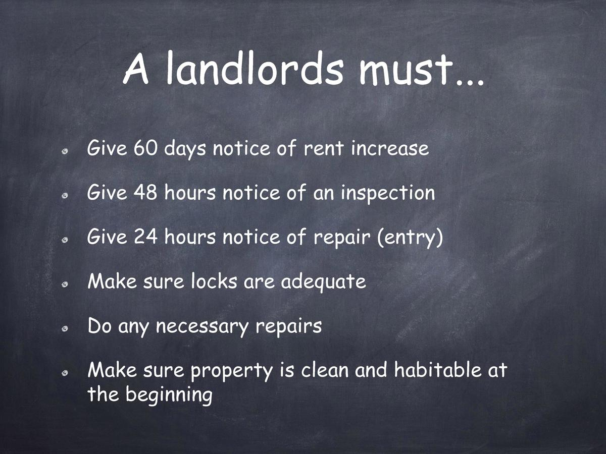 A landlords must... Give 60 days notice of rent increase Give 48 hours notice of an inspection Give 24 hours notice of rep...