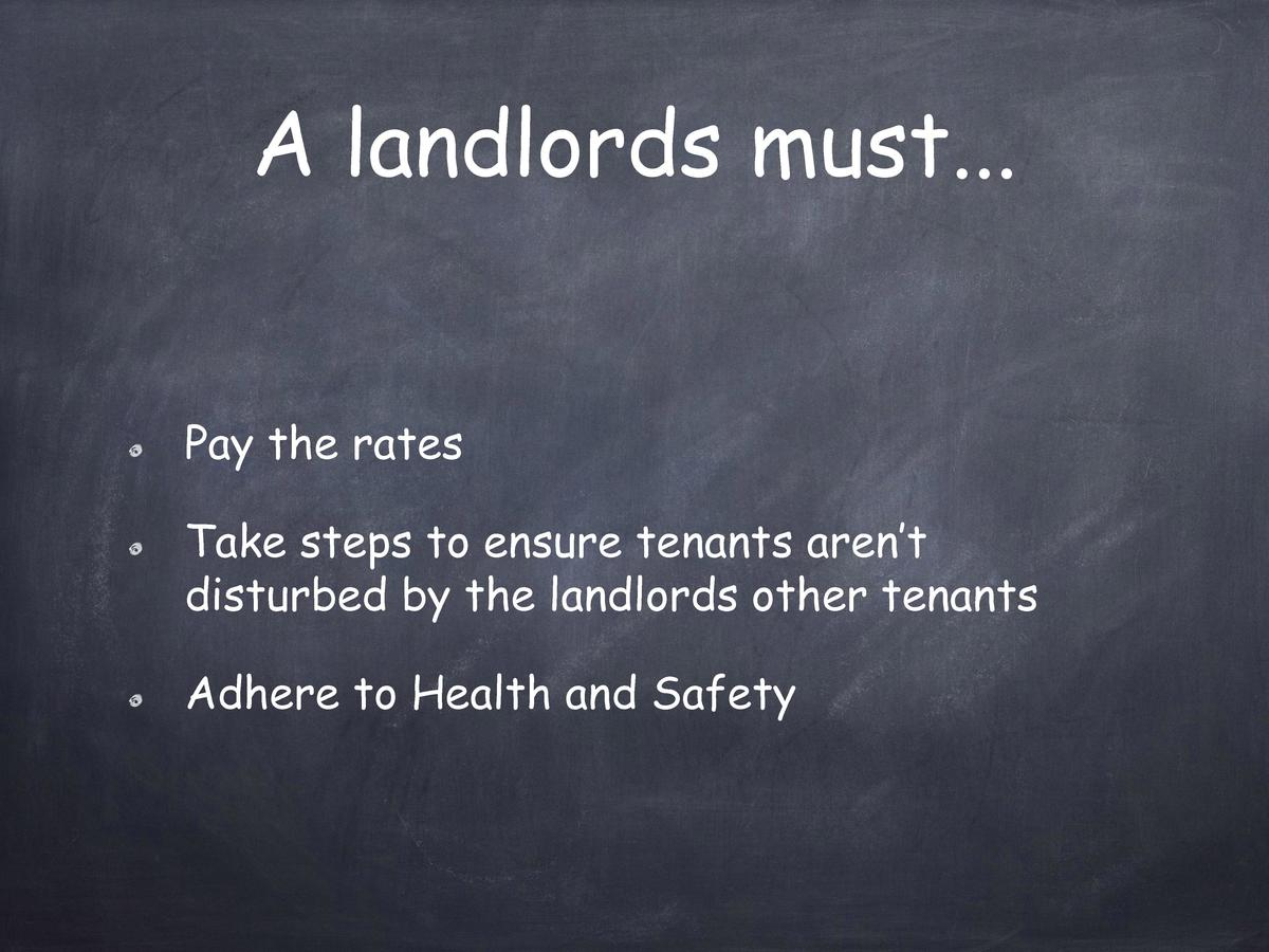 A landlords must... Pay the rates Take steps to ensure tenants aren   t disturbed by the landlords other tenants Adhere to...