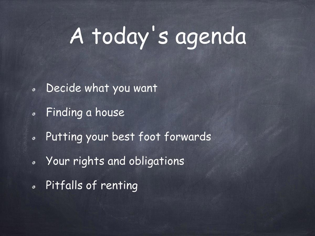 A today s agenda Decide what you want Finding a house Putting your best foot forwards Your rights and obligations Pitfalls...