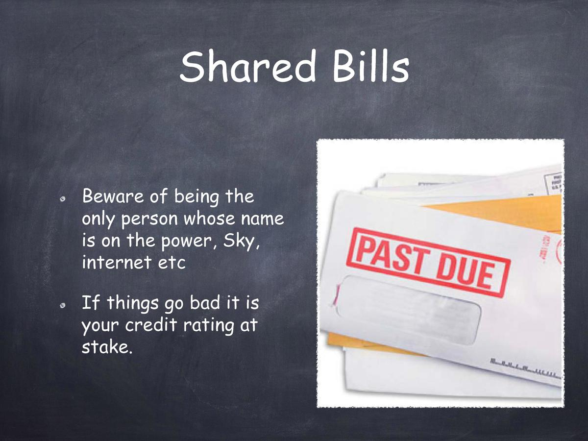 Shared Bills Beware of being the only person whose name is on the power, Sky, internet etc If things go bad it is your cre...