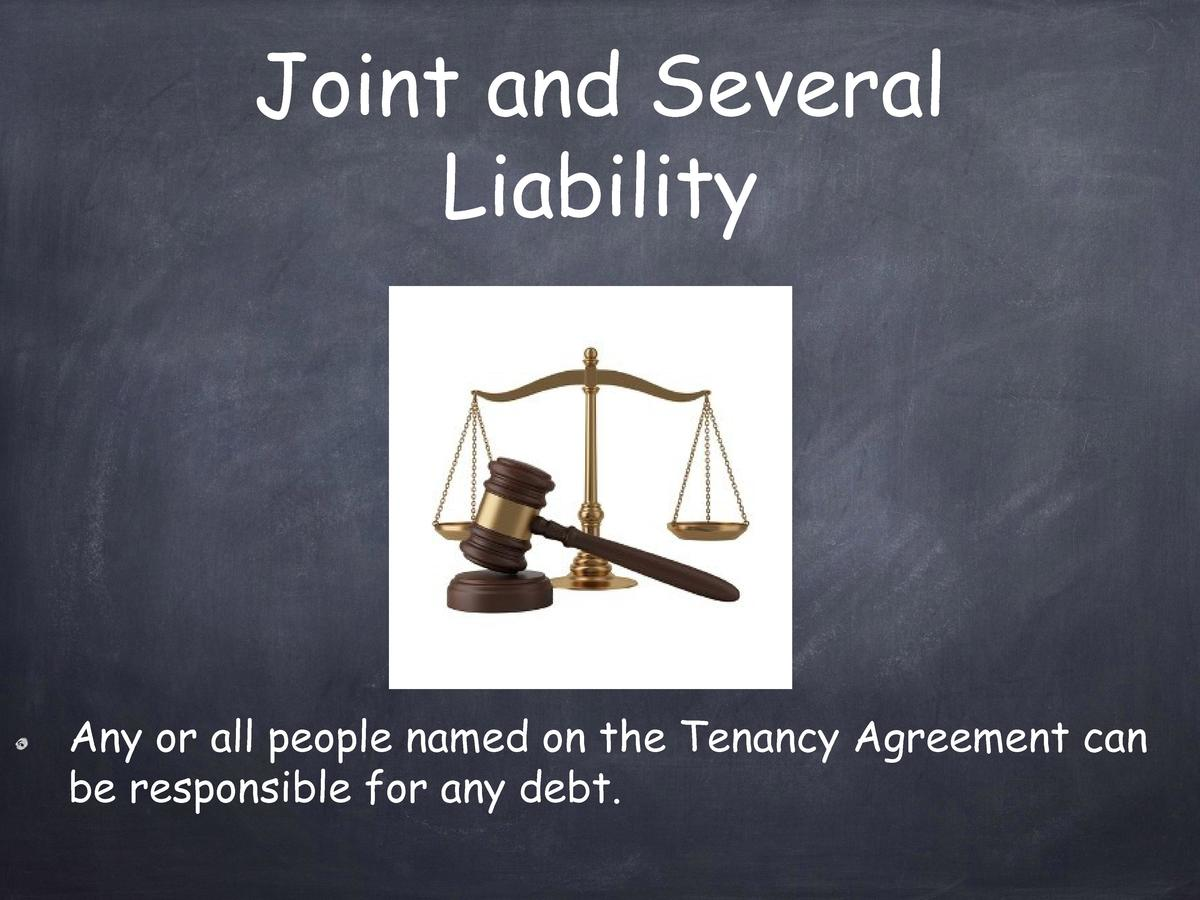 Joint and Several Liability  Any or all people named on the Tenancy Agreement can be responsible for any debt.