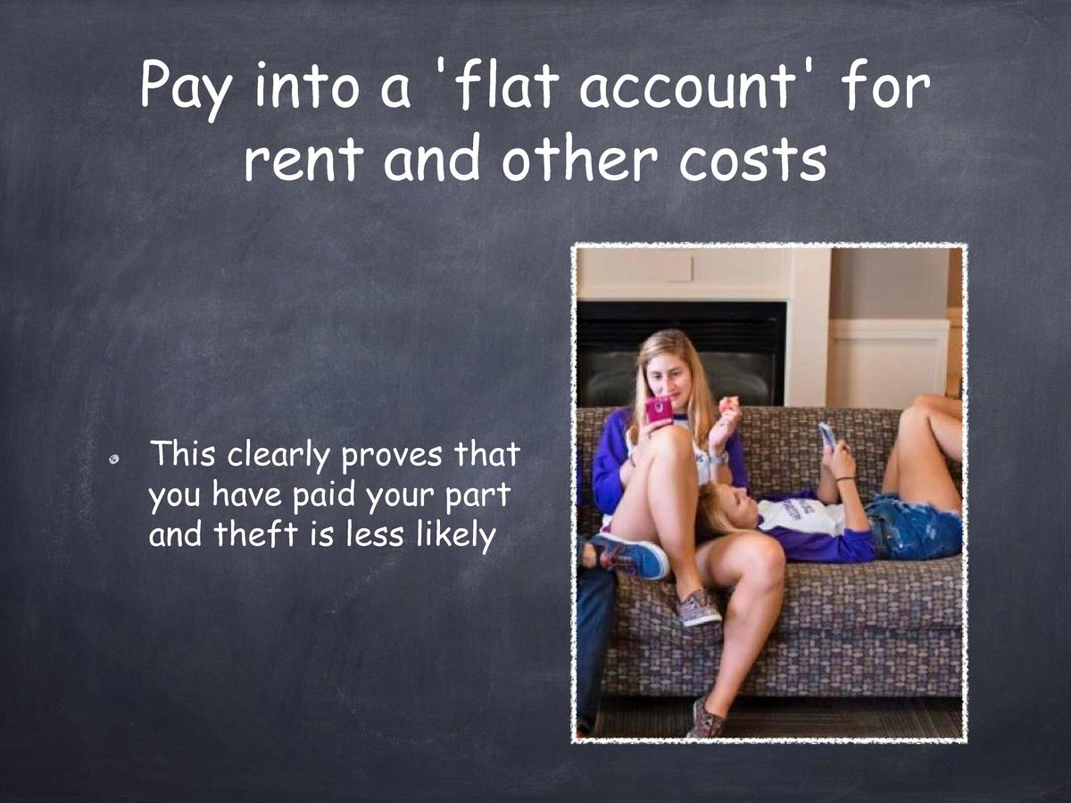 Pay into a  flat account  for rent and other costs  This clearly proves that you have paid your part and theft is less lik...
