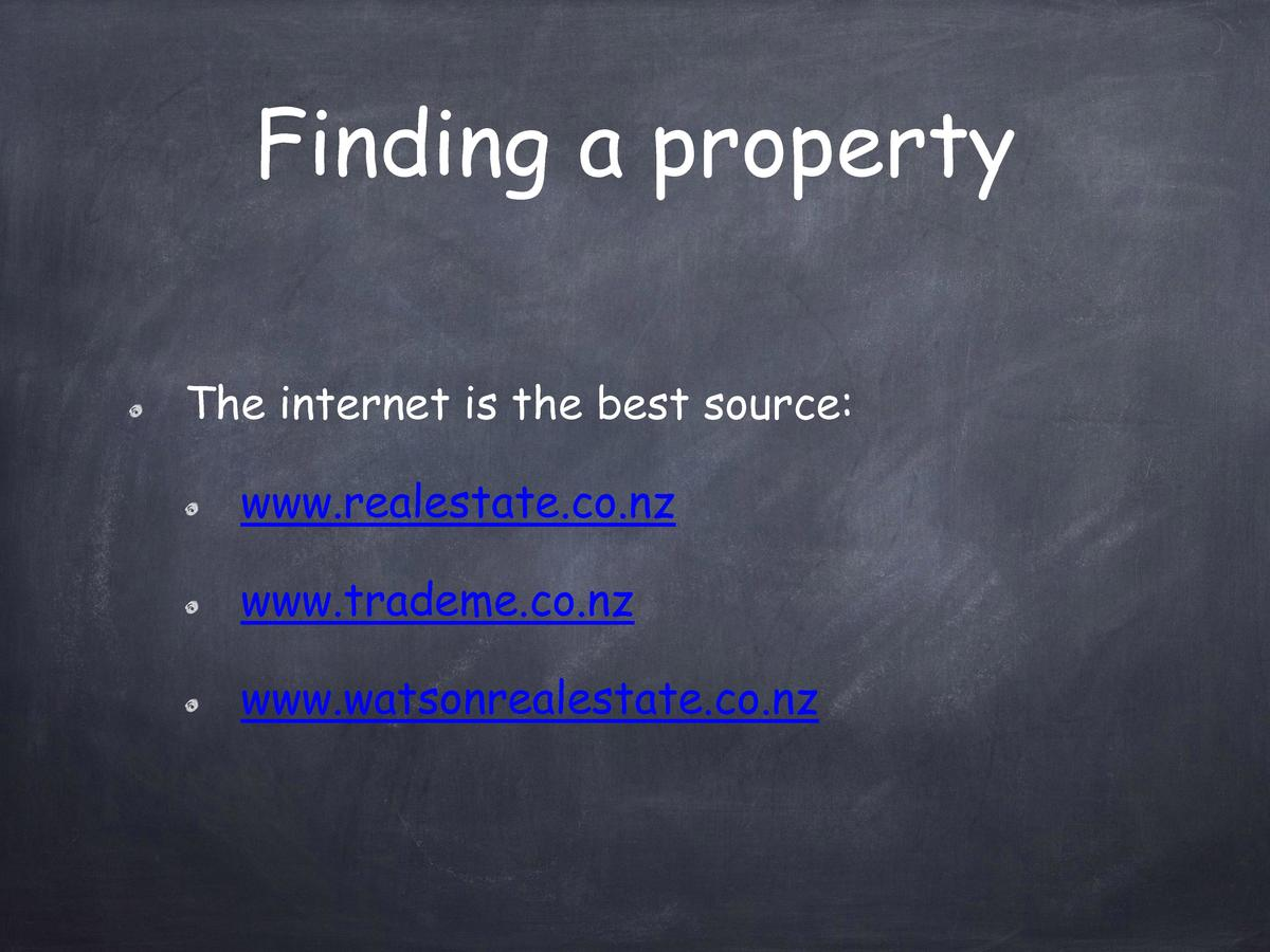 Finding a property The internet is the best source  www.realestate.co.nz www.trademe.co.nz www.watsonrealestate.co.nz