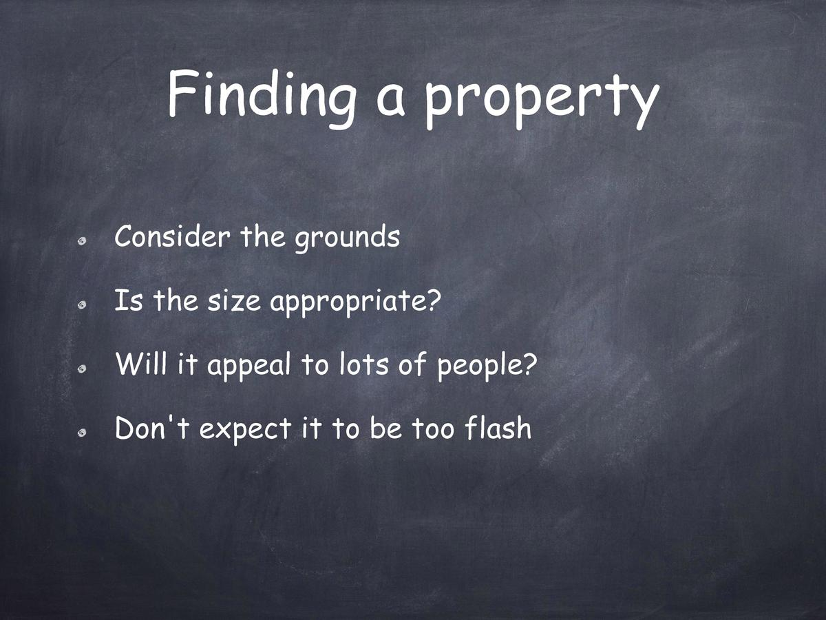 Finding a property Consider the grounds Is the size appropriate  Will it appeal to lots of people  Don t expect it to be t...