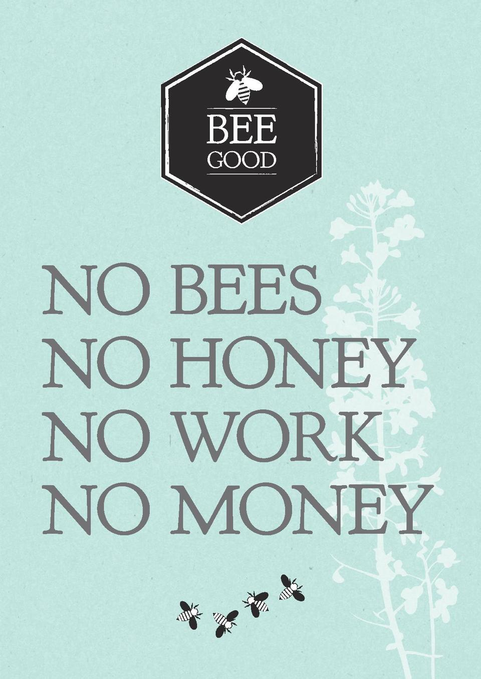 BEE GOOD  NO BEES NO HONEY NO WORK NO MONEY BeeGood_4ppA5Lft_v2.indd 1  BEE GOOD  29 05 2014 13 04