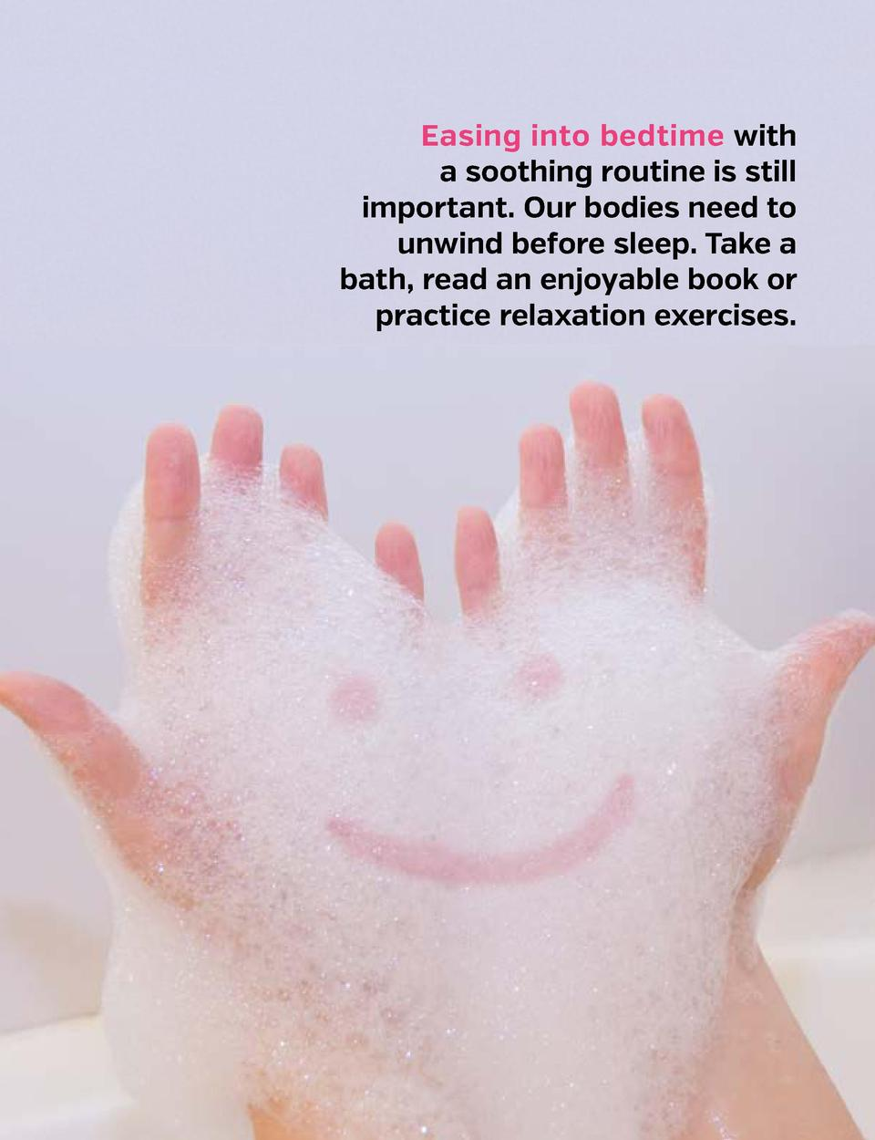 Easing into bedtime with a soothing routine is still important. Our bodies need to unwind before sleep. Take a bath, read ...