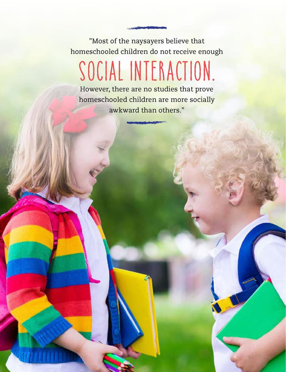 Most of the naysayers believe that homeschooled children do not receive enough  social interaction. However, there are no...