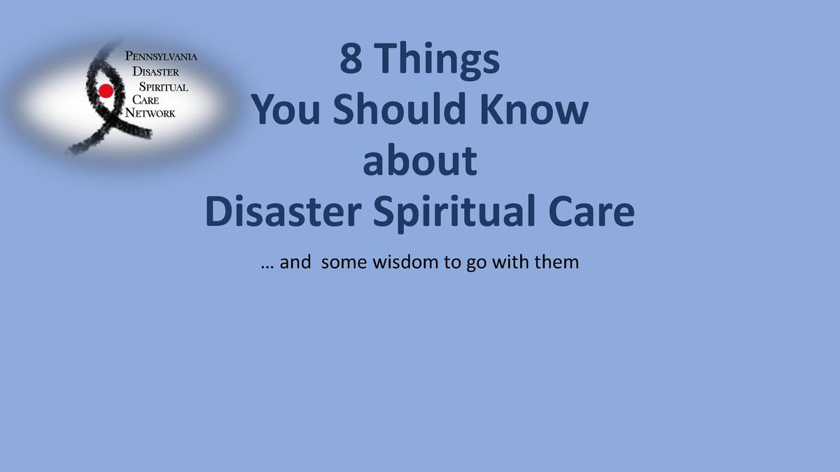 PENNSYLVANIA DISASTER SPIRITUAL CARE NETWORK  8 Things You Should Know about Disaster Spiritual Care     and some wisdom t...