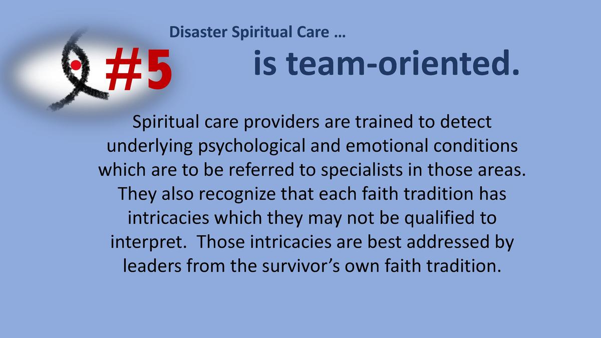 Disaster Spiritual Care       5  is team-oriented.  Spiritual care providers are trained to detect underlying psychologica...