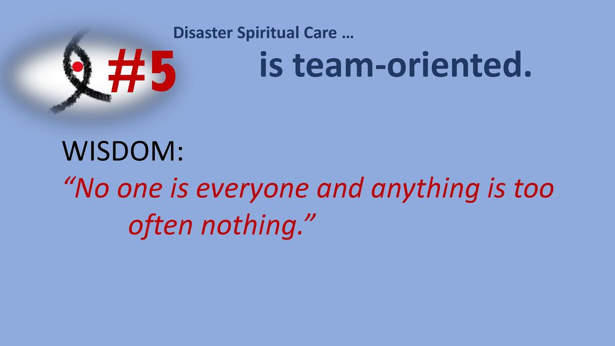 Disaster Spiritual Care       5  is team-oriented.  WISDOM     No one is everyone and anything is too often nothing.