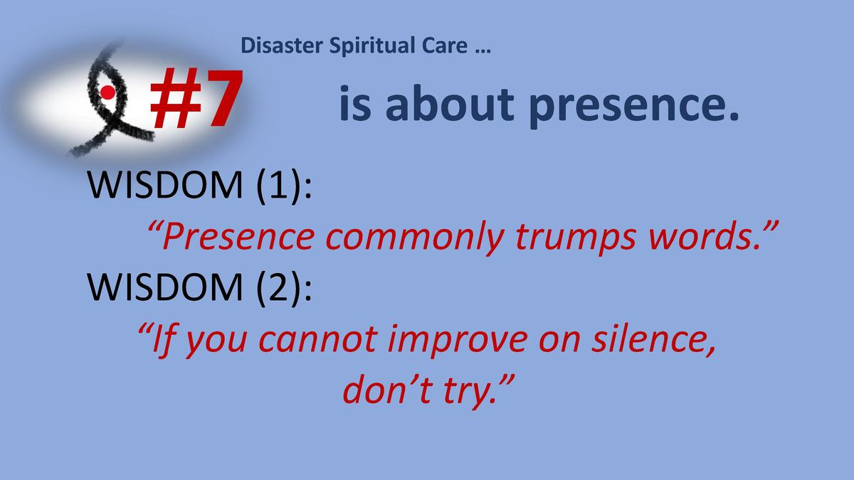 Disaster Spiritual Care       7  is about presence.  WISDOM  1      Presence commonly trumps words.    WISDOM  2      If y...
