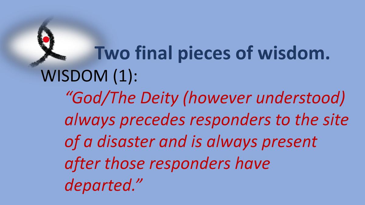 Two final pieces of wisdom. WISDOM  1      God The Deity  however understood  always precedes responders to the site of a ...