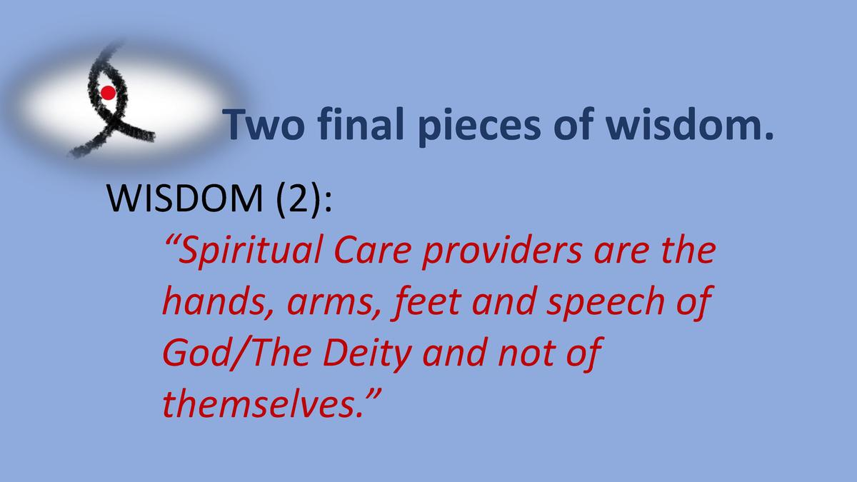Two final pieces of wisdom. WISDOM  2      Spiritual Care providers are the hands, arms, feet and speech of God The Deity ...
