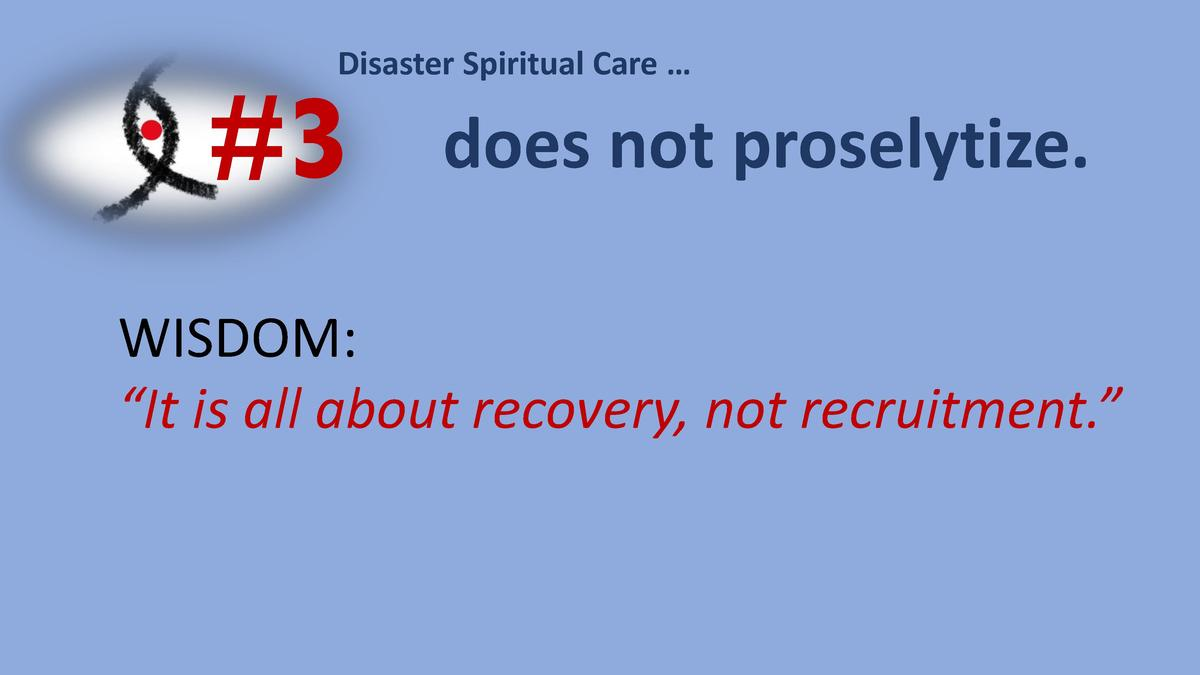 Disaster Spiritual Care       3  does not proselytize.  WISDOM     It is all about recovery, not recruitment.