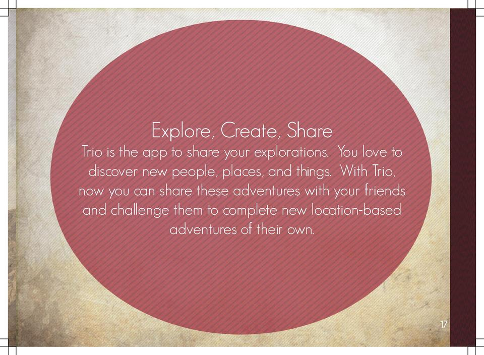 Explore, Create, Share Trio is the app to share your explorations. You love to discover new people, places, and things. Wi...