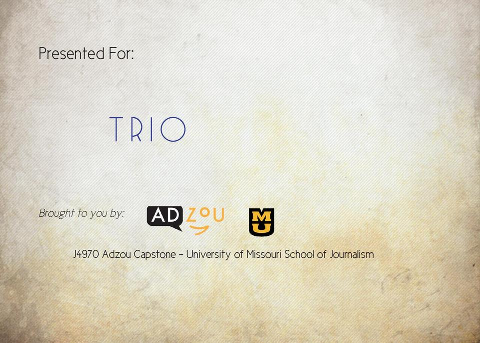 Presented For      Trio      Brought to you by      J4970 Adzou Capstone - University of Missouri School of Journalism  Ta...