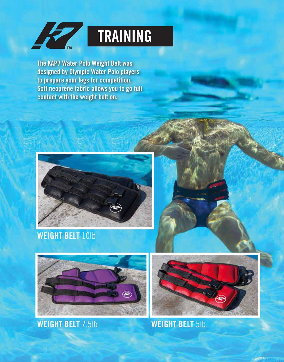 TRAINING The KAP7 Water Polo Weight Belt was designed by Olympic Water Polo players to prepare your legs for competition. ...