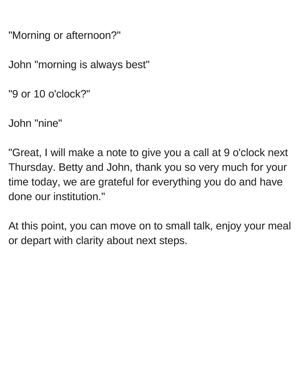 Morning or afternoon   John  morning is always best   9 or 10 o clock   John  nine   Great, I will make a note to give yo...