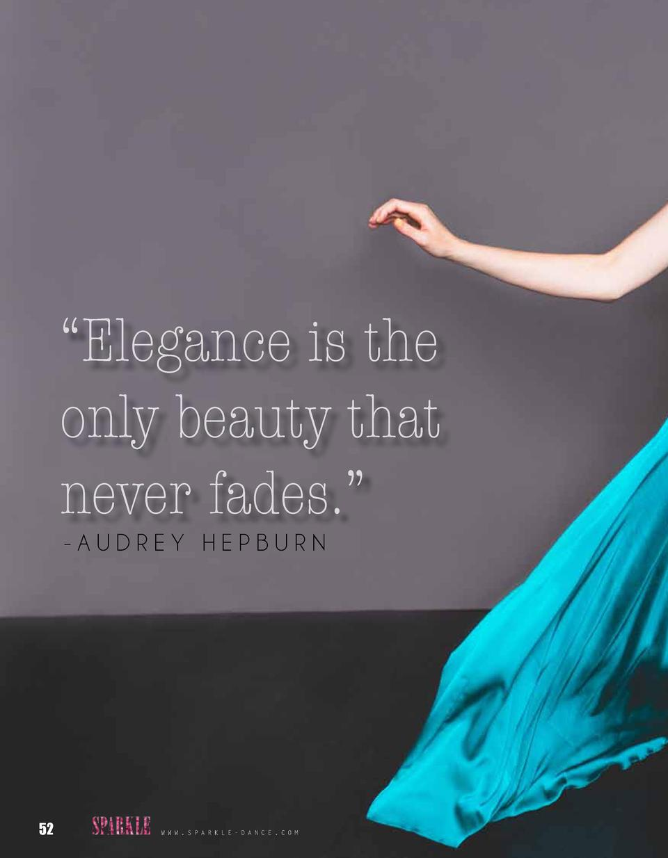 Elegance is the only beauty that never fades.    -AUDREY HEPBURN  52  W W W . S P A R K L E - D A N C E . C O M