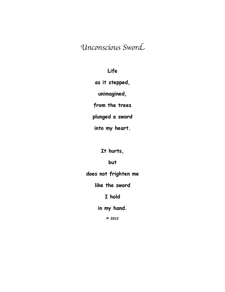 Unconscious Sword Life as it stepped, unimagined, from the trees plunged a sword into my heart.  It hurts, but does not fr...