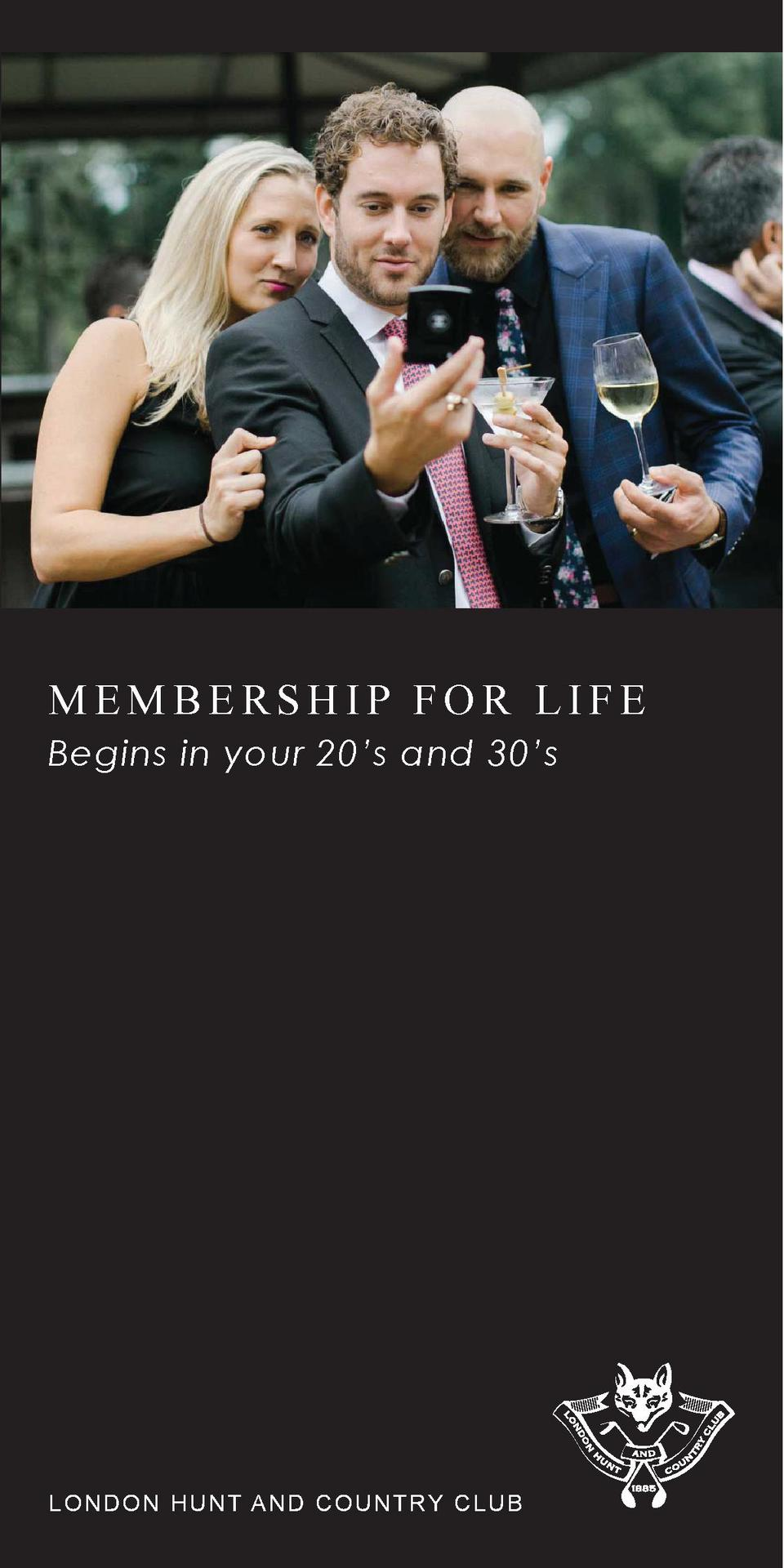 MEMBERSHIP FOR LIFE Begins in your 20   s and 30   s  LO N D O N H UNT AND COUNTRY CLUB
