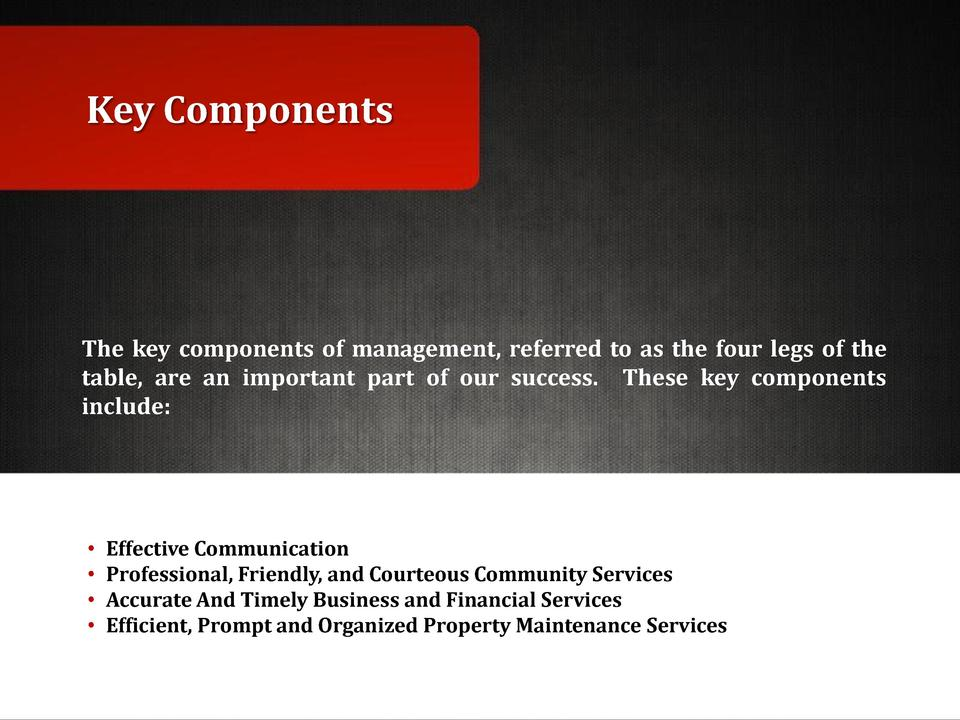 Key Components  The key components of management, referred to as the four legs of the table, are an important part of our ...