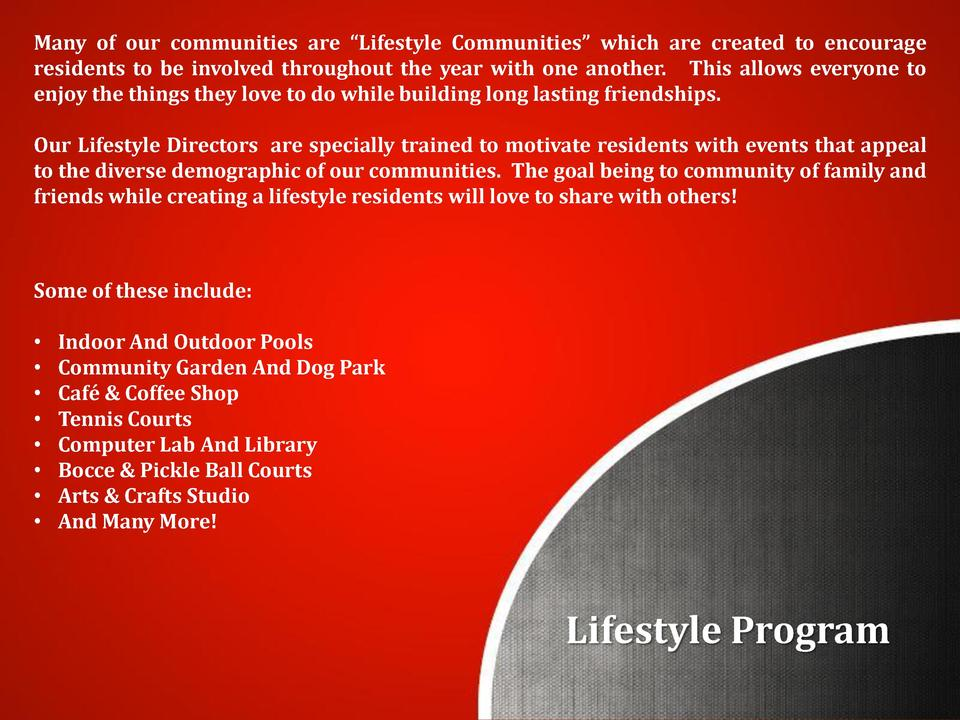 Many of our communities are    Lifestyle Communities    which are created to encourage residents to be involved throughout...