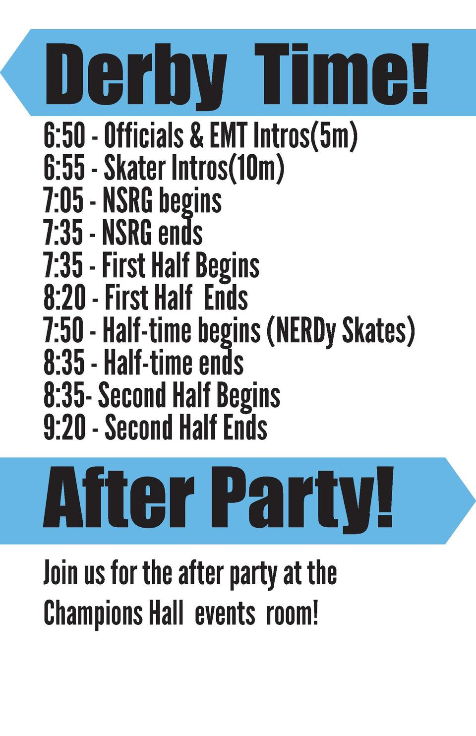 Derby Time  6 50 - Officials   EMT Intros 5m  6 55 - Skater Intros 10m  7 05 - NSRG begins 7 35 - NSRG ends 7 35 - First H...