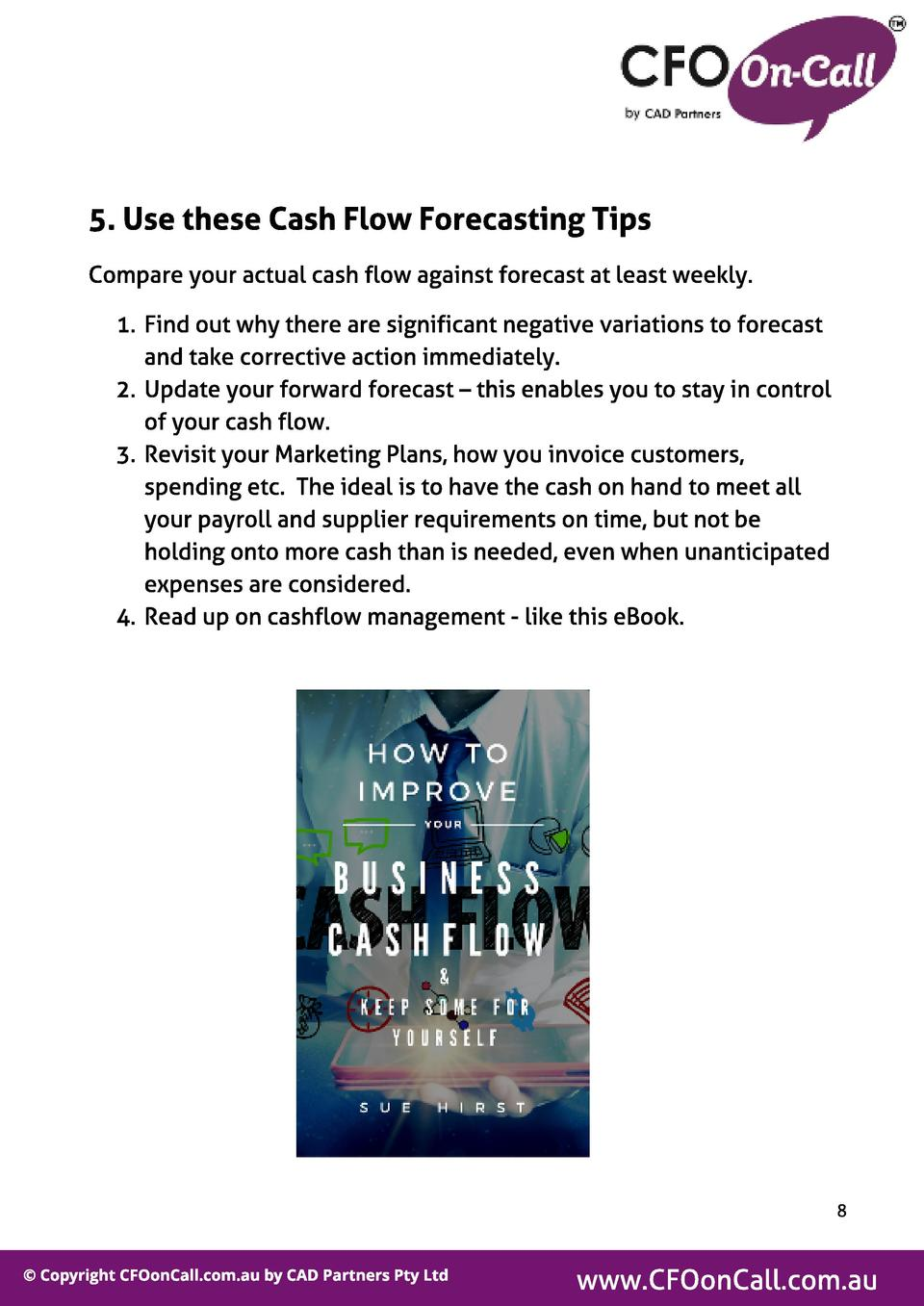 5. Use t hese Cash Fl ow Forecast ing Tips Compare your actual cash flow against forecast at least weekly. 1. Find out why...