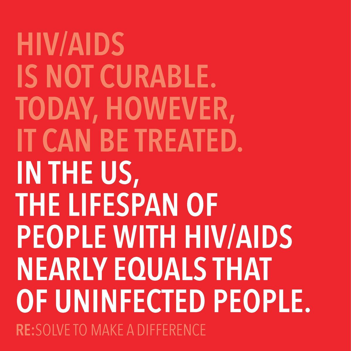 HIV AIDS IS NOT CURABLE. TODAY, HOWEVER, IT CAN BE TREATED. IN THE US, THE LIFESPAN OF PEOPLE WITH HIV AIDS NEARLY EQUALS ...