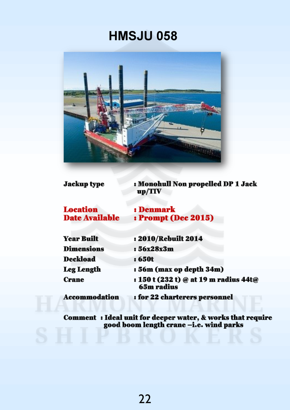 HMSJU 058  Jackup type    Monohull Non propelled DP 1 Jack up TIV  Location Date Available    Denmark   Prompt  Dec 2015  ...