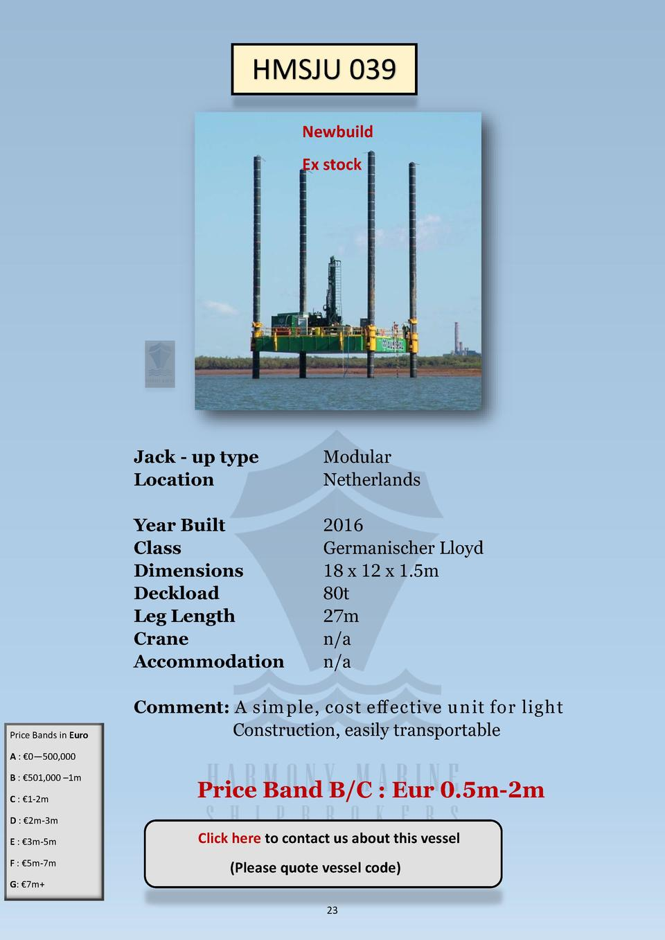 HMSJU 039 Newbuild Ex stock  Price Bands in Euro  Jack - up type Location  Modular Netherlands  Year Built Class Dimension...