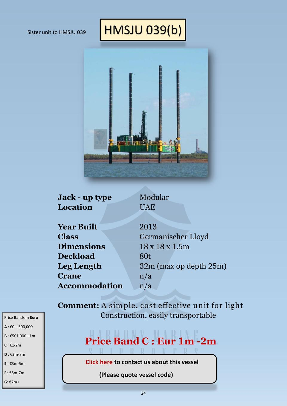 Sister unit to HMSJU 039  Price Bands in Euro  HMSJU 039 b   Jack - up type Location  Modular UAE  Year Built Class Dimens...