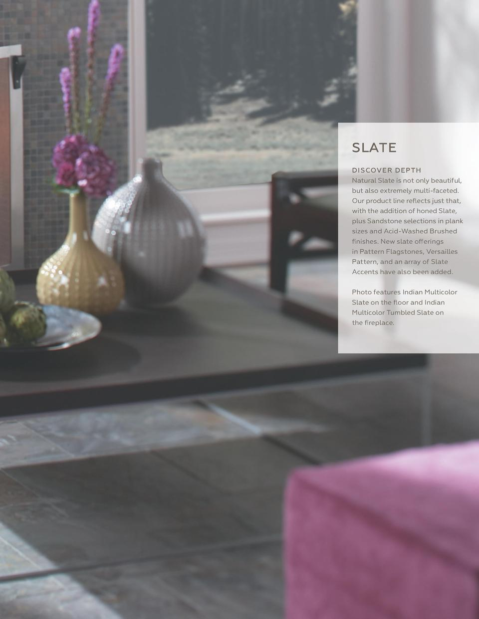 427  SLATE D I SCOV E R D E P TH Natural Slate is not only beautiful, but also extremely multi-faceted. Our product line r...