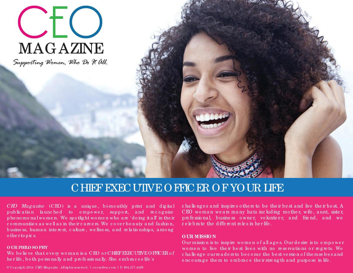 CEO MAGAZINE  Supporting Women, Who Do It All.  CHIEF EXECUTIVE OFFICER OF YOUR LIFE CEO Magazine  CEO  is a unique, bi-mo...