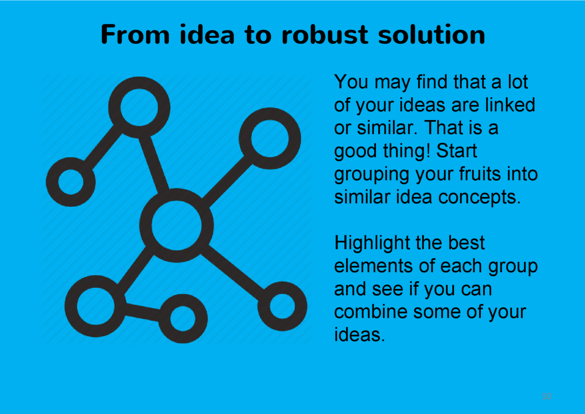 From idea to robust solution You may find that a lot of your ideas are linked or similar. That is a good thing  Start grou...