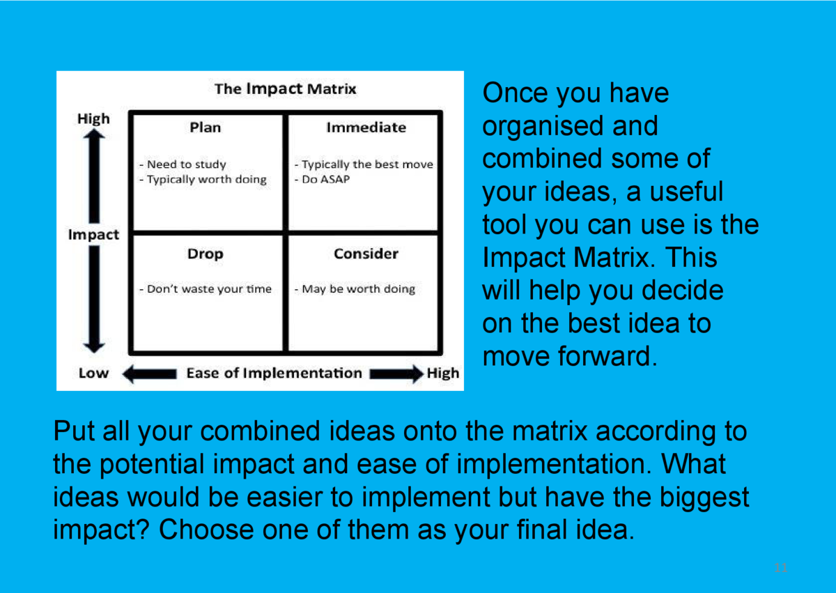 Once you have organised and combined some of your ideas, a useful tool you can use is the Impact Matrix. This will help yo...