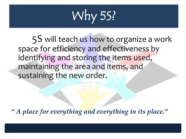 Why 5S  5S will teach us how to organize a work space for efficiency and effectiveness by identifying and storing the item...