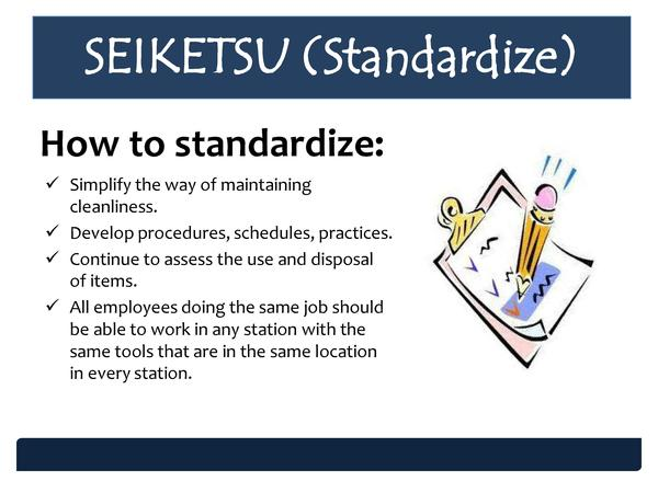 SEIKETSU  Standardize  How to standardize      Simplify the way of maintaining cleanliness.     Develop procedures, schedu...