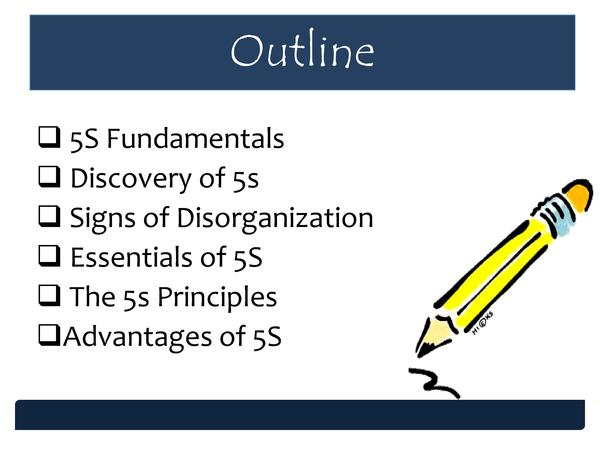Outline     5S Fundamentals     Discovery of 5s     Signs of Disorganization     Essentials of 5S     The 5s Principles   ...